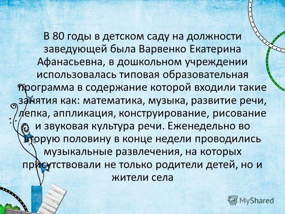 В 80 годы в детском саду на должности заведующей была Варвенко Екатерина Афанасьевна, в дошкольном учреждении использовалась типовая образовательная программа в содержание которой входили такие занятия как: математика, музыка, развитие речи, лепка, а