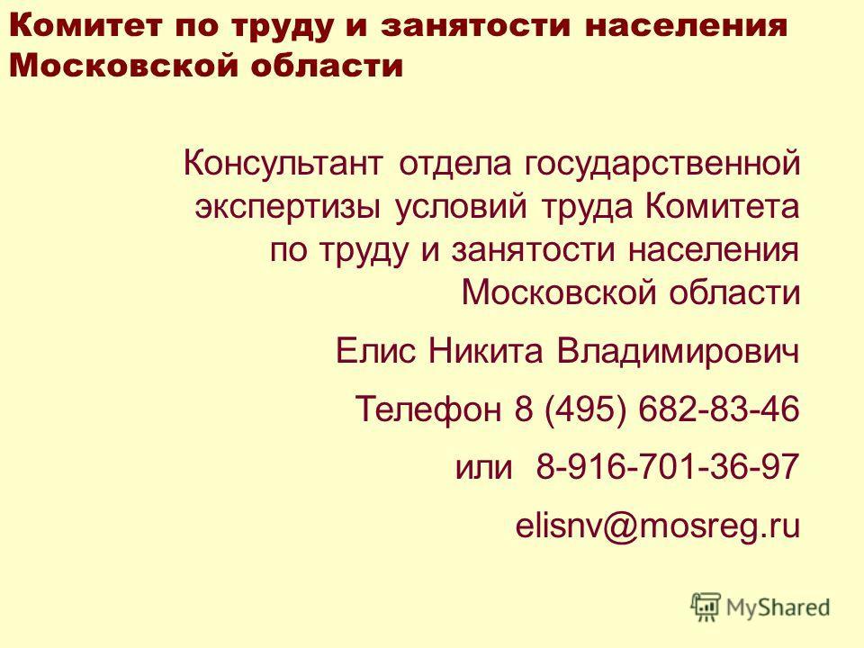 Консультант отдела государственной экспертизы условий труда Комитета по труду и занятости населения Московской области Елис Никита Владимирович Телефон 8 (495) 682-83-46 или 8-916-701-36-97 elisnv@mosreg.ru Комитет по труду и занятости населения Моск