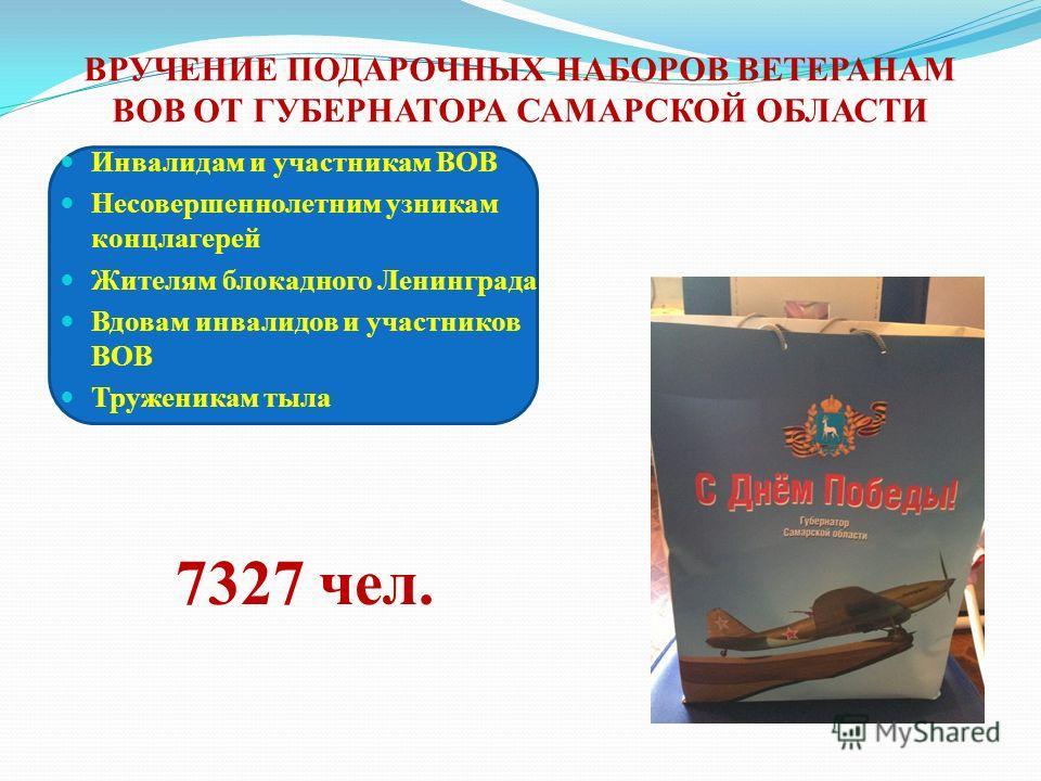 ВРУЧЕНИЕ ПОДАРОЧНЫХ НАБОРОВ ВЕТЕРАНАМ ВОВ ОТ ГУБЕРНАТОРА САМАРСКОЙ ОБЛАСТИ Инвалидам и участникам ВОВ Несовершеннолетним узникам концлагерей Жителям блокадного Ленинграда Вдовам инвалидов и участников ВОВ Труженикам тыла 7327 чел.
