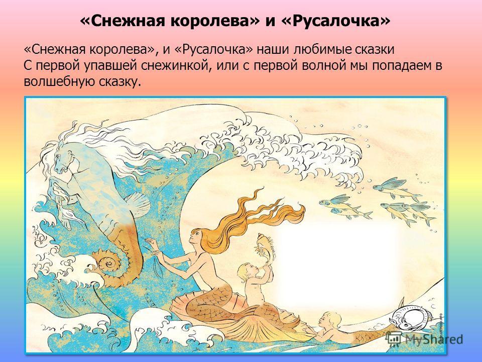 «Снежная королева» и «Русалочка» «Снежная королева», и «Русалочка» наши любимые сказки С первой упавшей снежинкой, или с первой волной мы попадаем в волшебную сказку.