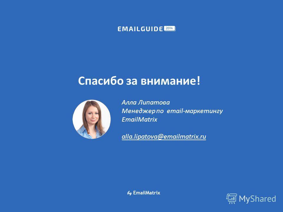 Спасибо за внимание! Алла Липатова Менеджер по email-маркетингу EmailMatrix alla.lipatova@emailmatrix.ru
