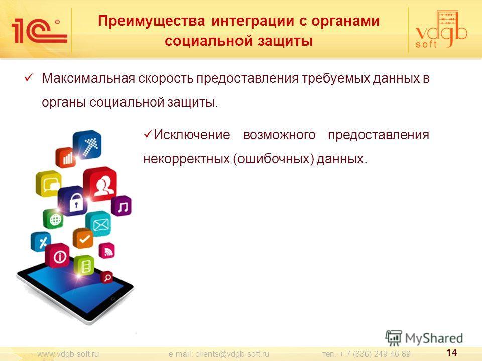 Преимущества интеграции с органами социальной защиты Максимальная скорость предоставления требуемых данных в органы социальной защиты. 14 www.vdgb-soft.ru e-mail: clients@vdgb-soft.ru тел. + 7 (836) 249-46-89 Исключение возможного предоставления неко