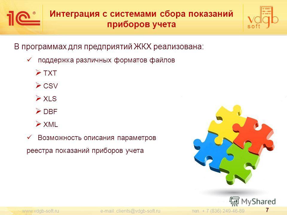 В программах для предприятий ЖКХ реализована: поддержка различных форматов файлов TXT CSV XLS DBF XML Возможность описания параметров реестра показаний приборов учета 7 www.vdgb-soft.ru e-mail: clients@vdgb-soft.ru тел. + 7 (836) 249-46-89 Интеграция