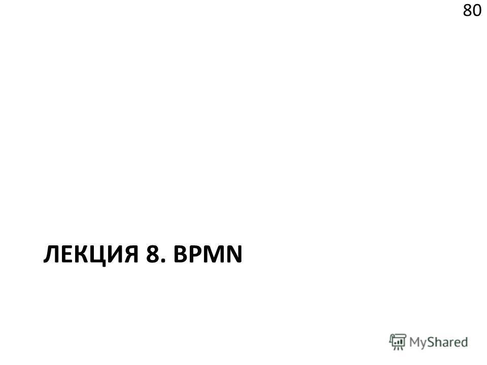 ЛЕКЦИЯ 8. BPMN 80