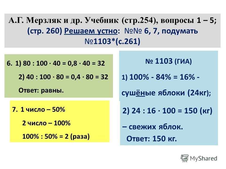 А.Г. Мерзляк и др. Учебник (стр.254), вопросы 1 – 5; (стр. 260) Решаем устно: 6, 7, подумать1103*(с.261) 6.1) 80 : 100 · 40 = 0,8 · 40 = 32 2) 40 : 100 · 80 = 0,4 · 80 = 32 Ответ: равны. 7.1 число – 50% 2 число – 100% 100% : 50% = 2 (раза) 1103 (ГИА)