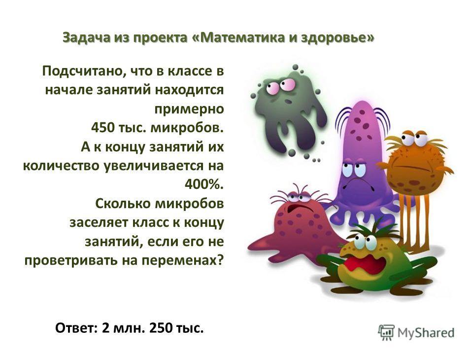 Подсчитано, что в классе в начале занятий находится примерно 450 тыс. микробов. А к концу занятий их количество увеличивается на 400%. Сколько микробов заселяет класс к концу занятий, если его не проветривать на переменах? Задача из проекта «Математи