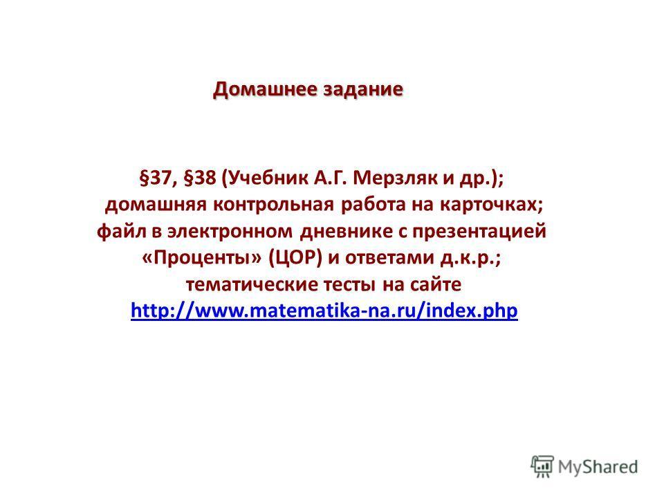 Домашнее задание §37, §38 (Учебник А.Г. Мерзляк и др.); домашняя контрольная работа на карточках; файл в электронном дневнике с презентацией «Проценты» (ЦОР) и ответами д.к.р.; тематические тесты на сайте http://www.matematika-na.ru/index.phphttp://w