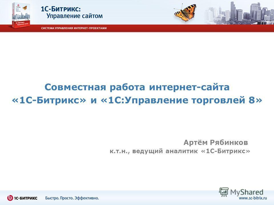 Совместная работа интернет-сайта «1С-Битрикс» и «1С:Управление торговлей 8» Артём Рябинков к.т.н., ведущий аналитик «1С-Битрикс»