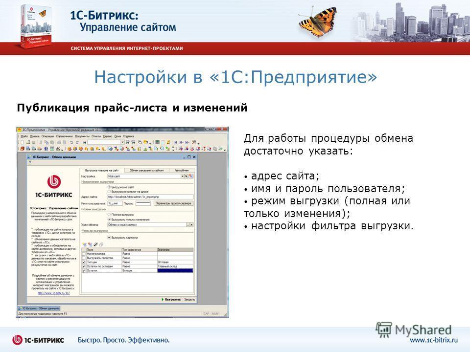 Настройки в «1С:Предприятие» Для работы процедуры обмена достаточно указать: адрес сайта; имя и пароль пользователя; режим выгрузки (полная или только изменения); настройки фильтра выгрузки. Публикация прайс-листа и изменений