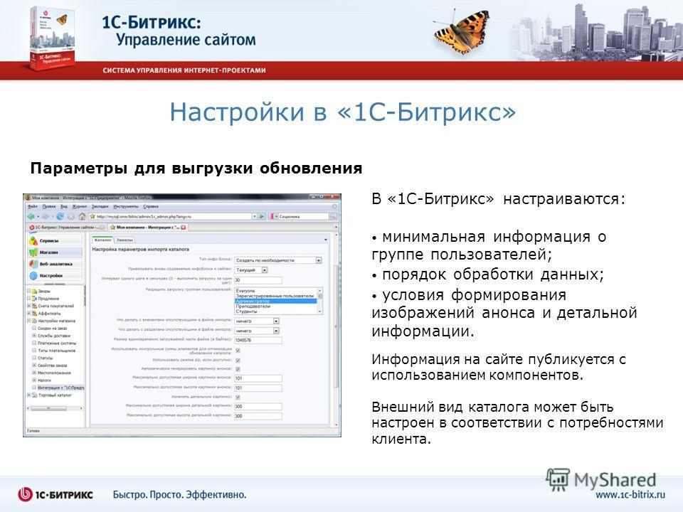 Настройки в «1С-Битрикс» В «1С-Битрикс» настраиваются: минимальная информация о группе пользователей; порядок обработки данных; условия формирования изображений анонса и детальной информации. Параметры для выгрузки обновления Информация на сайте публ