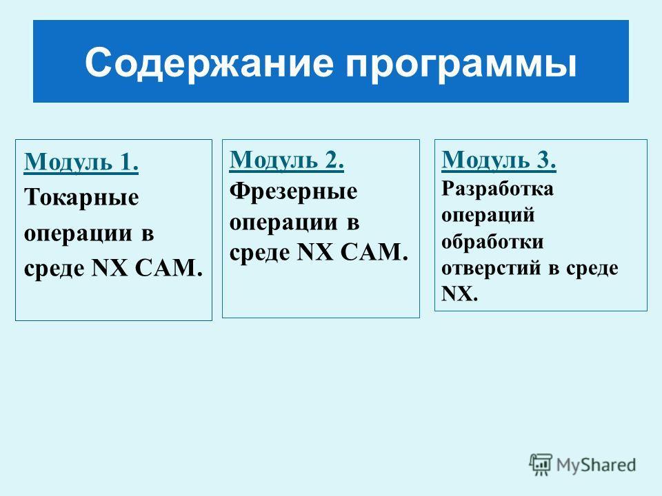Содержание программы Модуль 1. Токарные операции в среде NX CAM. Модуль 2. Фрезерные операции в среде NX CAM. Модуль 3. Разработка операций обработки отверстий в среде NX.