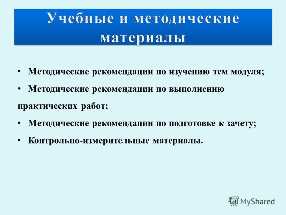 Методические рекомендации по изучению тем модуля; Методические рекомендации по выполнению практических работ; Методические рекомендации по подготовке к зачету; Контрольно-измерительные материалы.