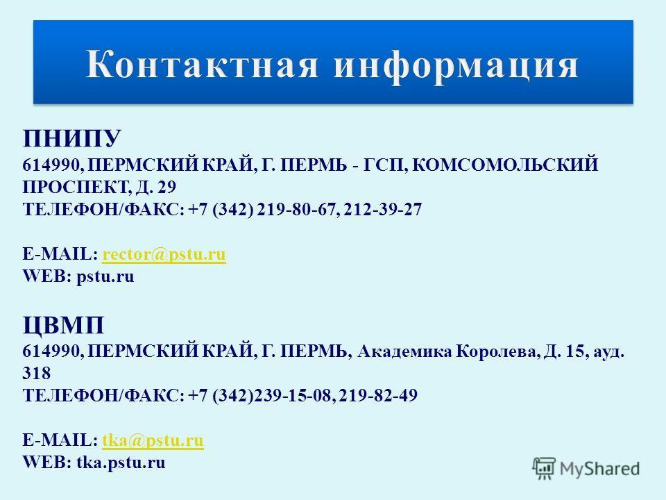 ПНИПУ 614990, ПЕРМСКИЙ КРАЙ, Г. ПЕРМЬ - ГСП, КОМСОМОЛЬСКИЙ ПРОСПЕКТ, Д. 29 ТЕЛЕФОН/ФАКС: +7 (342) 219-80-67, 212-39-27 Е-MAIL: rector@pstu.rurector@pstu.ru WEB: pstu.ru ЦВМП 614990, ПЕРМСКИЙ КРАЙ, Г. ПЕРМЬ, Академика Королева, Д. 15, ауд. 318 ТЕЛЕФОН