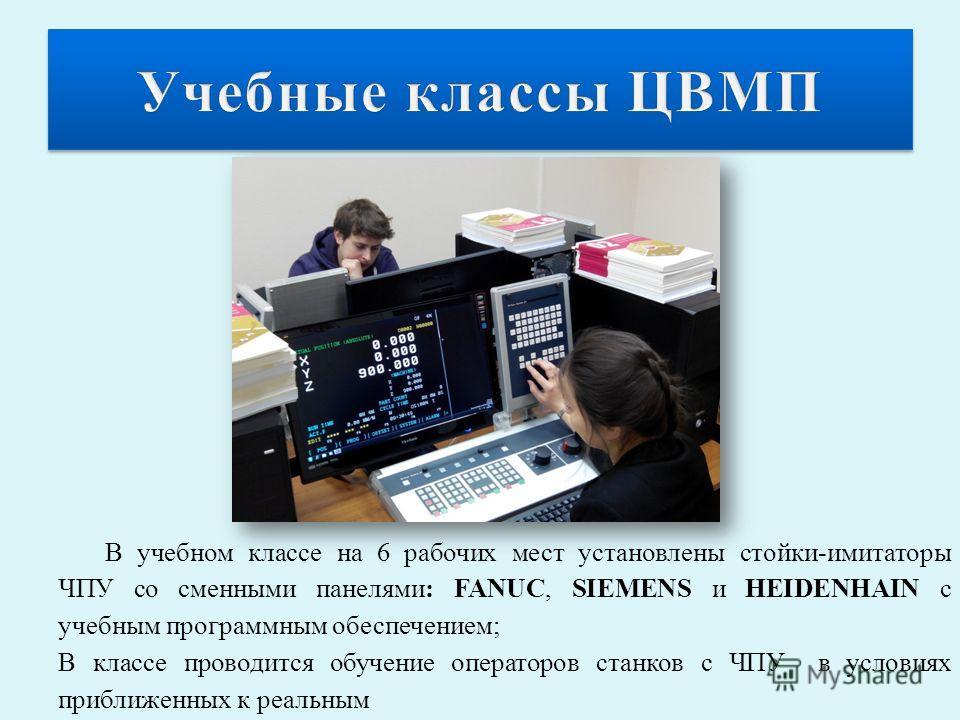 В учебном классе на 6 рабочих мест установлены стойки-имитаторы ЧПУ со сменными панелями: FANUC, SIEMENS и HEIDENHAIN с учебным программным обеспечением; В классе проводится обучение операторов станков с ЧПУ в условиях приближенных к реальным