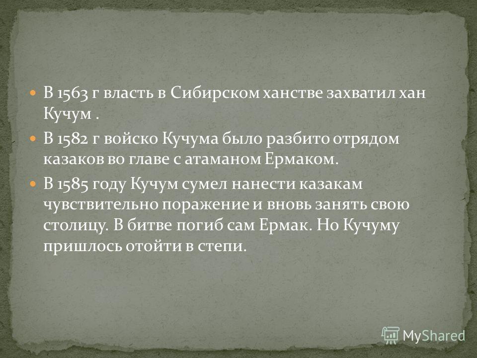 В 1563 г власть в Сибирском ханстве захватил хан Кучум. В 1582 г войско Кучума было разбито отрядом казаков во главе с атаманом Ермаком. В 1585 году Кучум сумел нанести казакам чувствительно поражение и вновь занять свою столицу. В битве погиб сам Ер