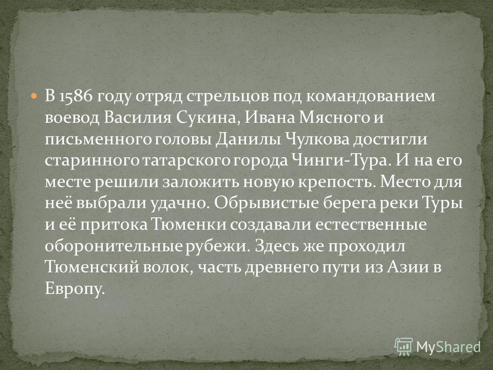 В 1586 году отряд стрельцов под командованием воевод Василия Сукина, Ивана Мясного и письменного головы Данилы Чулкова достигли старинного татарского города Чинги-Тура. И на его месте решили заложить новую крепость. Место для неё выбрали удачно. Обры