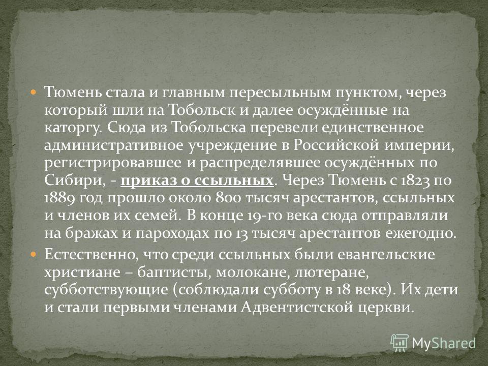 Тюмень стала и главным пересыльным пунктом, через который шли на Тобольск и далее осуждённые на каторгу. Сюда из Тобольска перевели единственное административное учреждение в Российской империи, регистрировавшее и распределявшее осуждённых по Сибири,