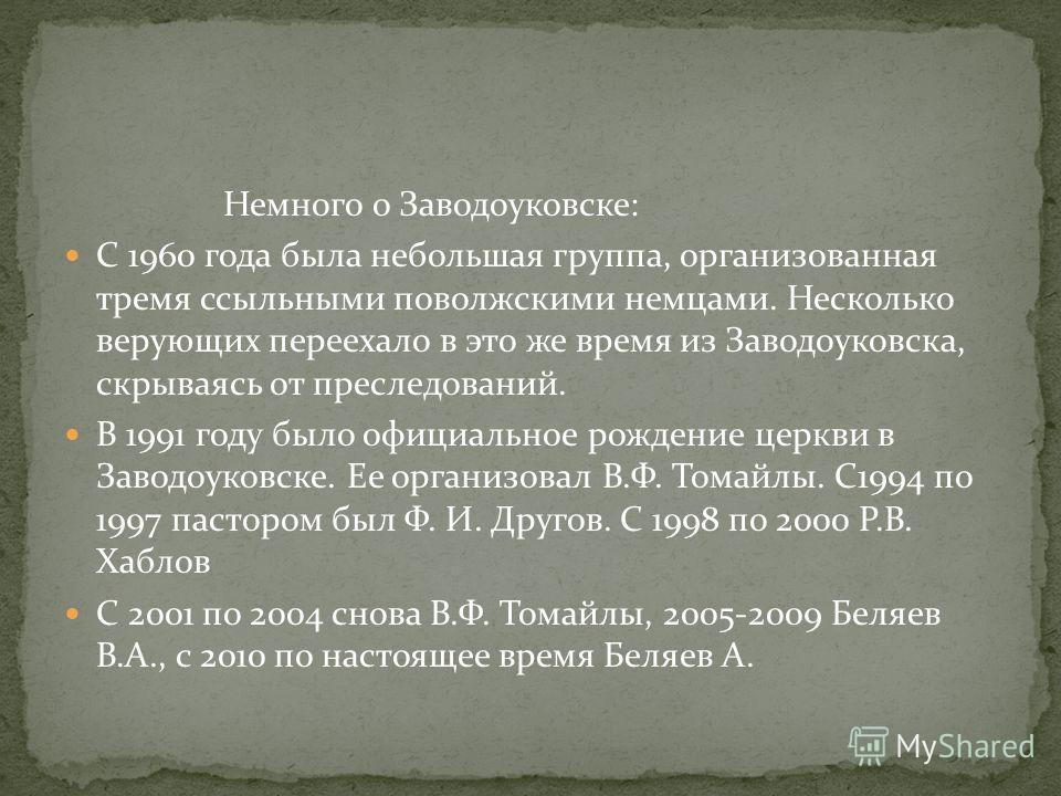 Немного о Заводоуковске: С 1960 года была небольшая группа, организованная тремя ссыльными поволжскими немцами. Несколько верующих переехало в это же время из Заводоуковска, скрываясь от преследований. В 1991 году было официальное рождение церкви в З