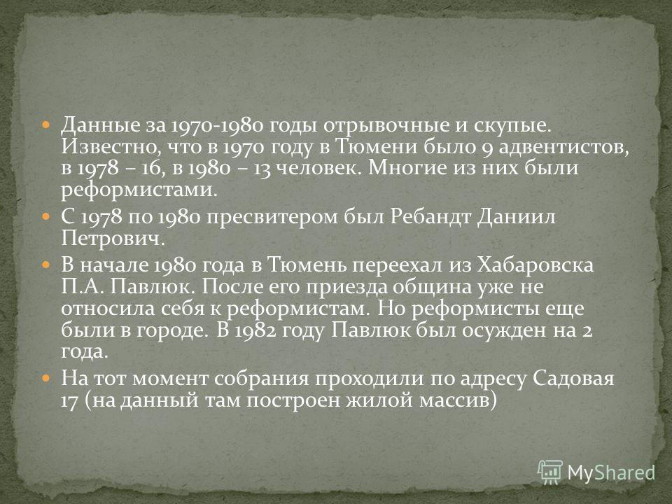 Данные за 1970-1980 годы отрывочные и скупые. Известно, что в 1970 году в Тюмени было 9 адвентистов, в 1978 – 16, в 1980 – 13 человек. Многие из них были реформистами. С 1978 по 1980 пресвитером был Ребандт Даниил Петрович. В начале 1980 года в Тюмен