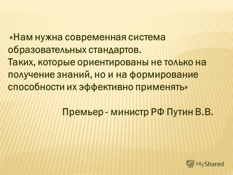 «Нам нужна современная система образовательных стандартов. Таких, которые ориентированы не только на получение знаний, но и на формирование способности их эффективно применять» Премьер - министр РФ Путин В.В.