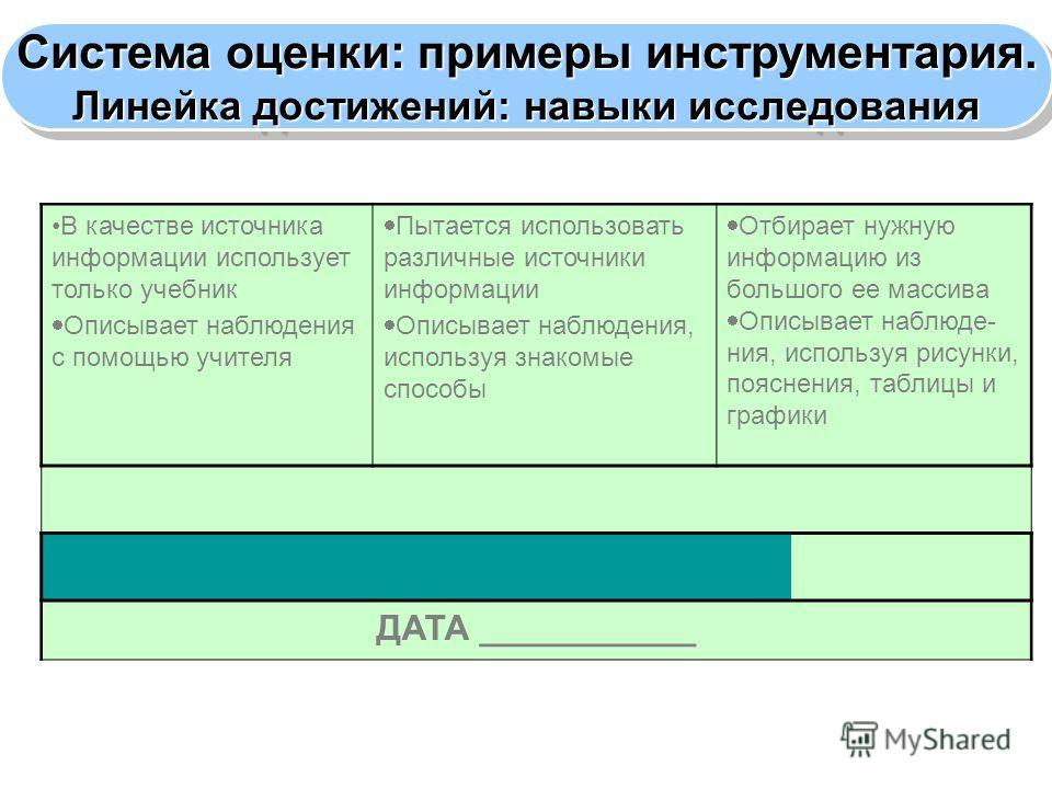 Система оценки: примеры инструментария. Линейка достижений: навыки исследования Система оценки: примеры инструментария. Линейка достижений: навыки исследования В качестве источника информации использует только учебник Описывает наблюдения с помощью у