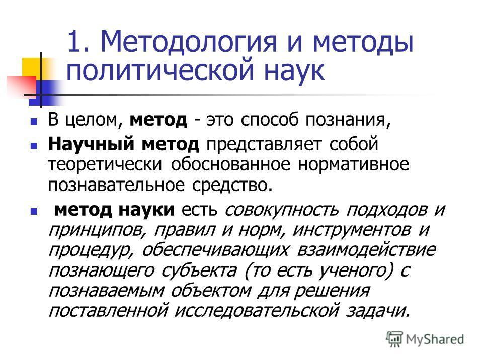1. Методология и методы политической наук В целом, метод - это способ познания, Научный метод представляет собой теоретически обоснованное нормативное познавательное средство. метод науки есть совокупность подходов и принципов, правил и норм, инструм