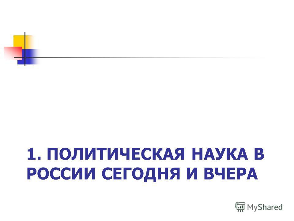 1. ПОЛИТИЧЕСКАЯ НАУКА В РОССИИ СЕГОДНЯ И ВЧЕРА