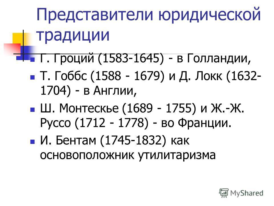 Представители юридической традиции Г. Гроций (1583-1645) - в Голландии, Т. Гоббс (1588 - 1679) и Д. Локк (1632- 1704) - в Англии, Ш. Монтескье (1689 - 1755) и Ж.-Ж. Руссо (1712 - 1778) - во Франции. И. Бентам (1745-1832) как основоположник утилитариз