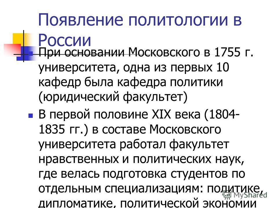 Появление политологии в России При основании Московского в 1755 г. университета, одна из первых 10 кафедр была кафедра политики (юридический факультет) В первой половине XIX века (1804- 1835 гг.) в составе Московского университета работал факультет н