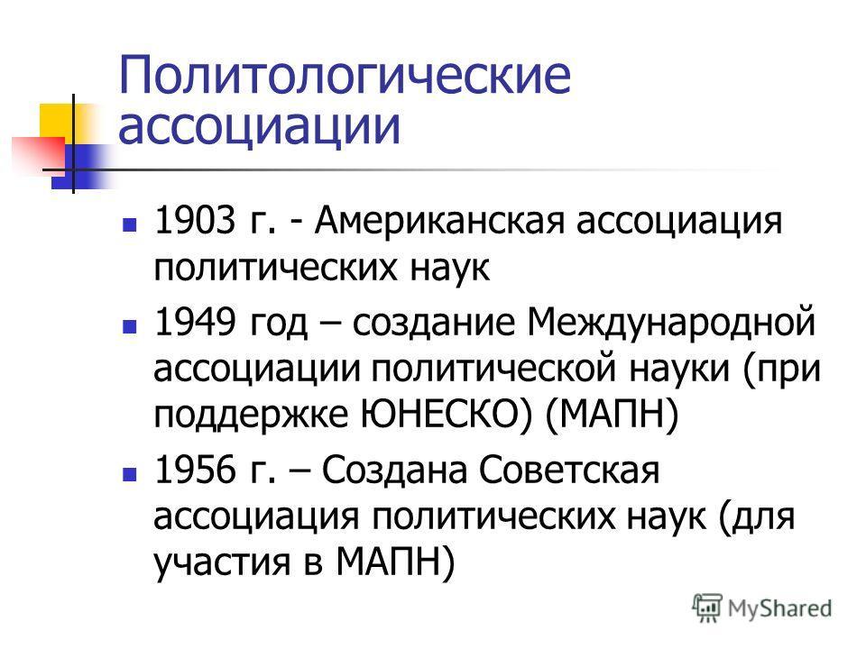 Политологические ассоциации 1903 г. - Американская ассоциация политических наук 1949 год – создание Международной ассоциации политической науки (при поддержке ЮНЕСКО) (МАПН) 1956 г. – Создана Советская ассоциация политических наук (для участия в МАПН