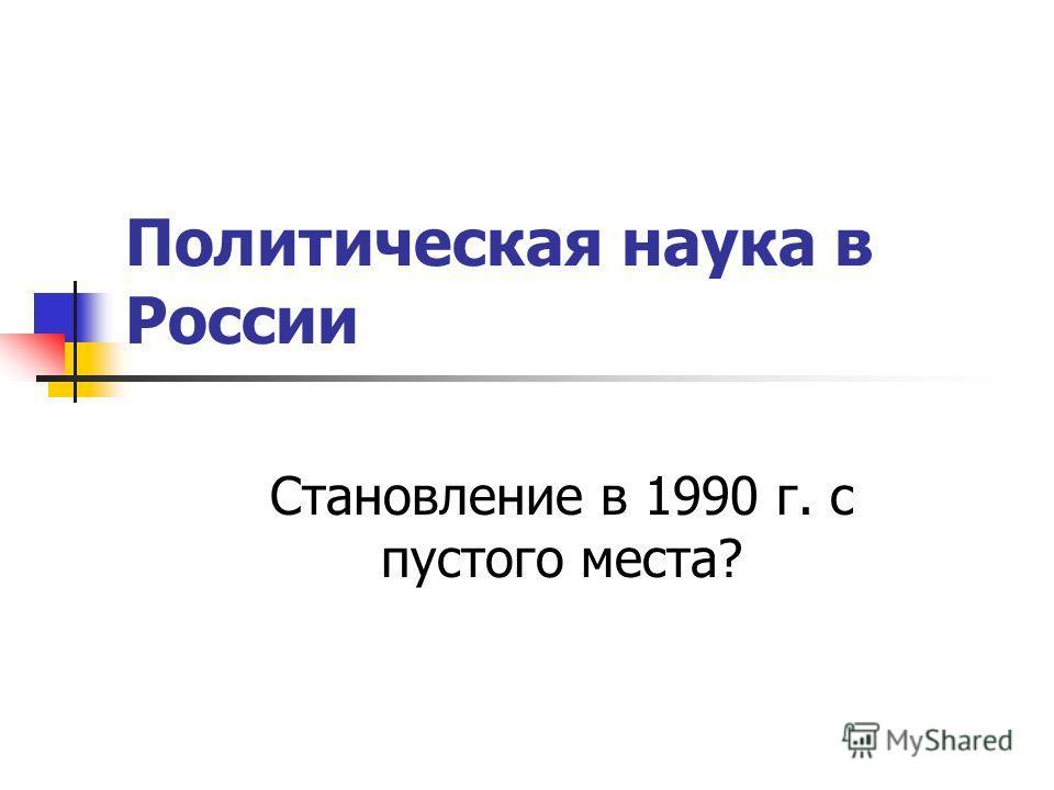 Политическая наука в России Становление в 1990 г. с пустого места?