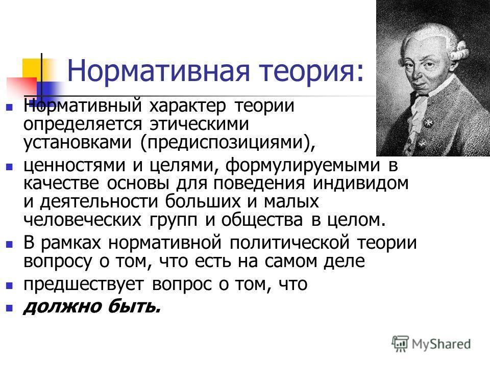 Нормативная теория: Нормативный характер теории определяется этическими установками (предиспозициями), ценностями и целями, формулируемыми в качестве основы для поведения индивидом и деятельности больших и малых человеческих групп и общества в целом.