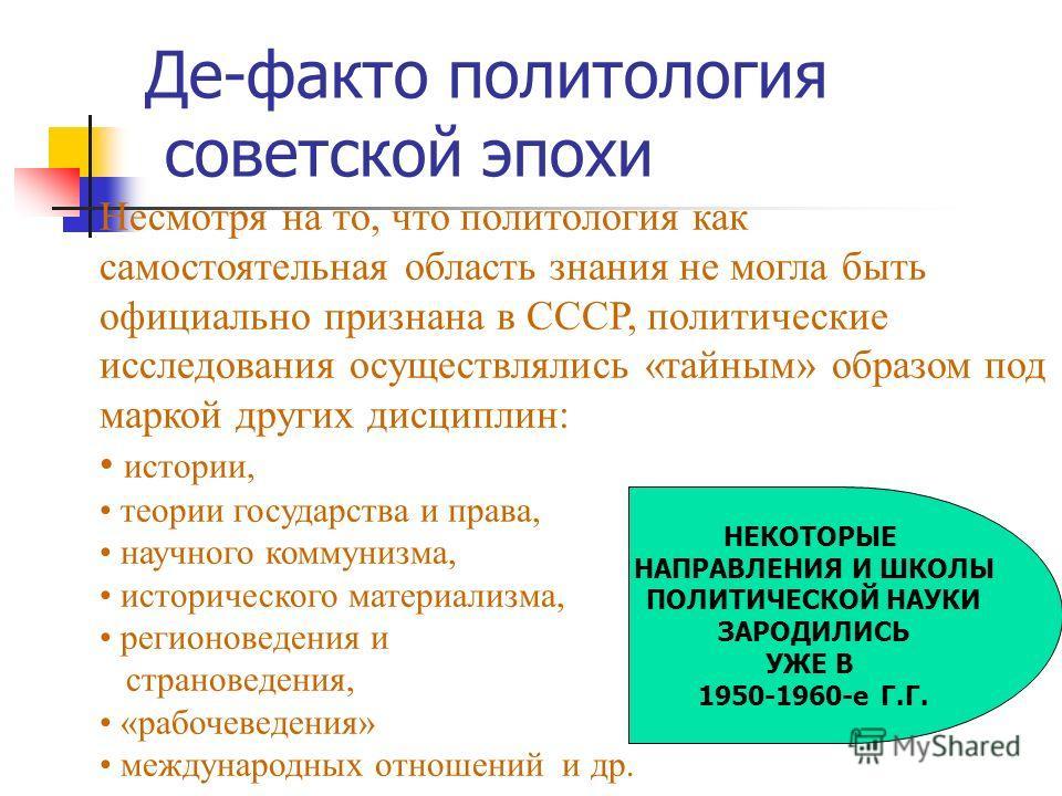 Де-факто политология советской эпохи Несмотря на то, что политология как самостоятельная область знания не могла быть официально признана в СССР, политические исследования осуществлялись «тайным» образом под маркой других дисциплин: истории, теории г