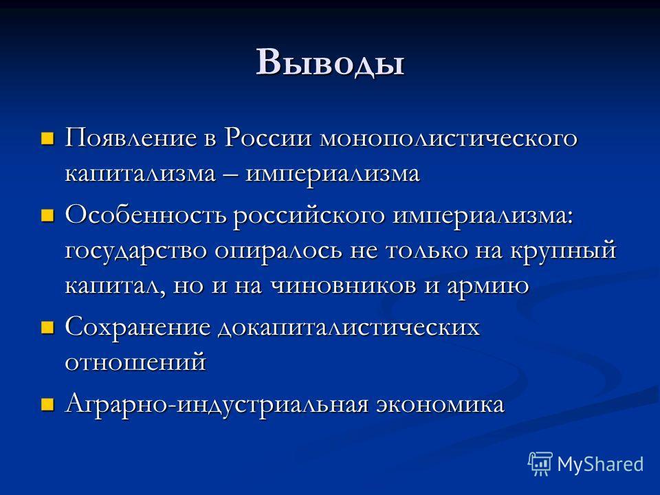 Выводы Появление в России монополистического капитализма – империализма Появление в России монополистического капитализма – империализма Особенность российского империализма: государство опиралось не только на крупный капитал, но и на чиновников и ар