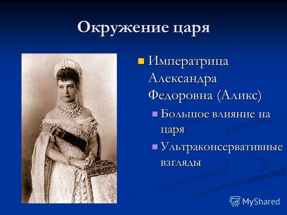 Окружение царя Императрица Александра Федоровна (Аликс) Большое влияние на царя Ультраконсервативные взгляды