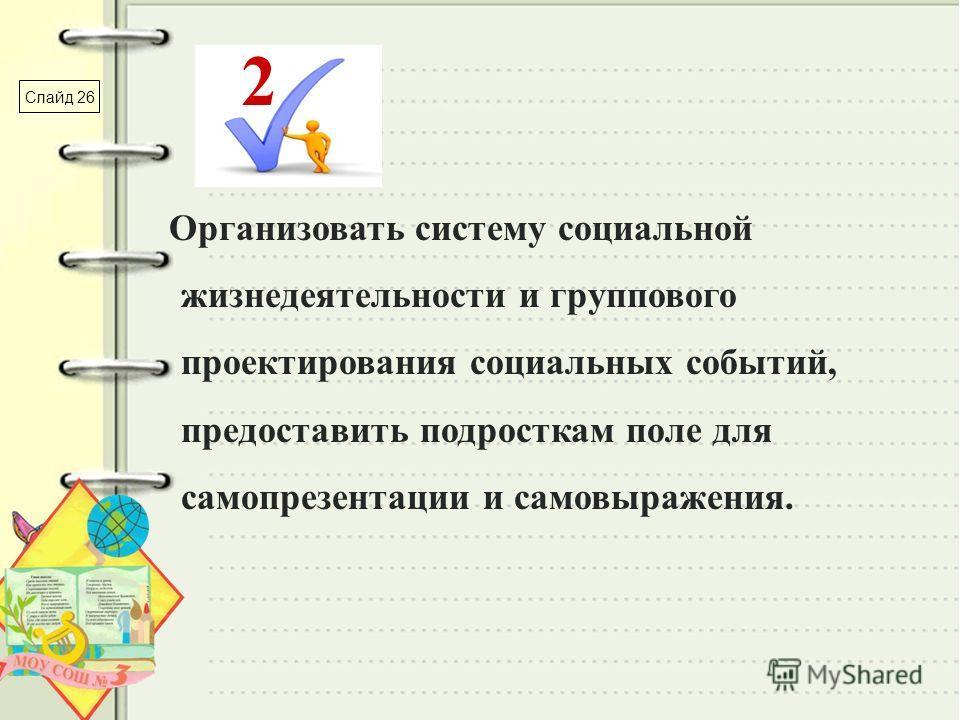 Организовать систему социальной жизнедеятельности и группового проектирования социальных событий, предоставить подросткам поле для самопрезентации и самовыражения. 2 Слайд 26