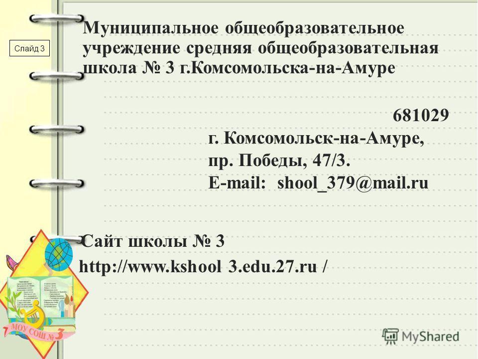 Муниципальное общеобразовательное учреждение средняя общеобразовательная школа 3 г.Комсомольска-на-Амуре 681029 г. Комсомольск-на-Амуре, пр. Победы, 47/3. E-mail: shool_379@mail.ru Сайт школы 3 http://www.kshool 3.edu.27.ru / Слайд 3