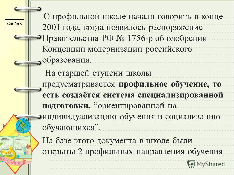 О профильной школе начали говорить в конце 2001 года, когда появилось распоряжение Правительства РФ 1756-р об одобрении Концепции модернизации российского образования. На старшей ступени школы предусматривается профильное обучение, то есть создаётся