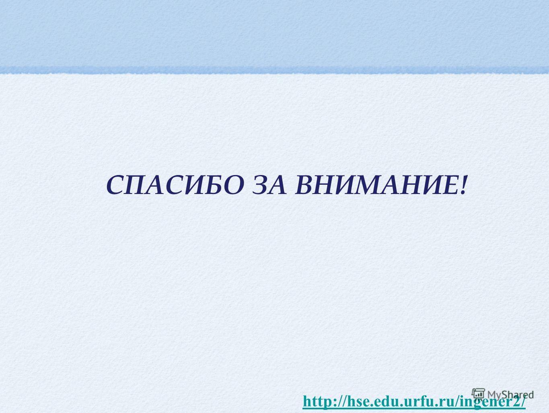 СПАСИБО ЗА ВНИМАНИЕ! http://hse.edu.urfu.ru/ingener2/