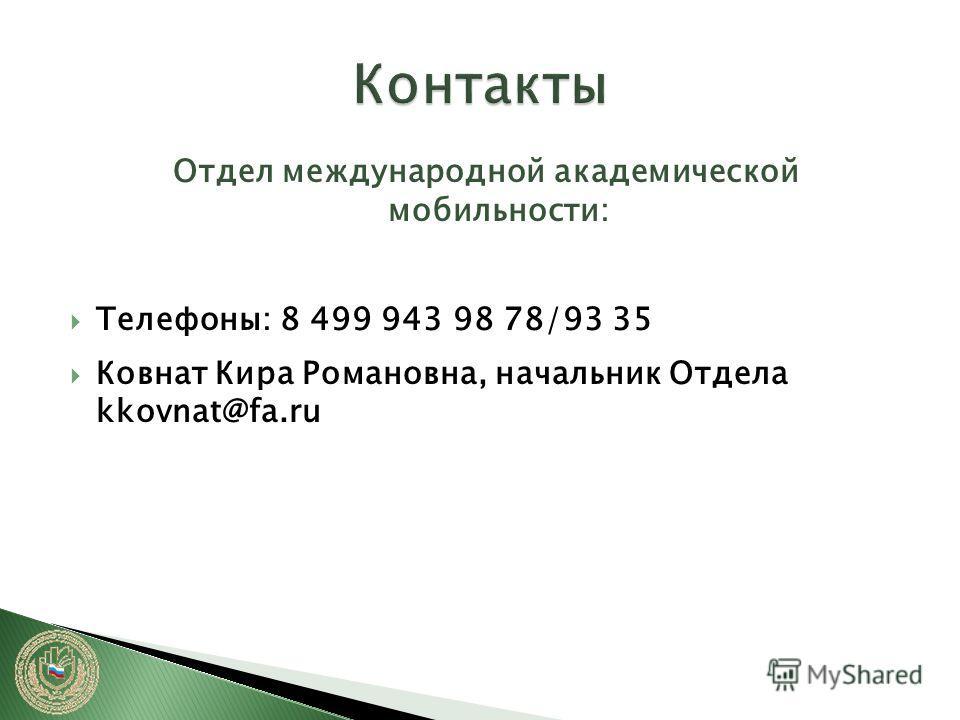 Отдел международной академической мобильности: Телефоны: 8 499 943 98 78/93 35 Ковнат Кира Романовна, начальник Отдела kkovnat@fa.ru