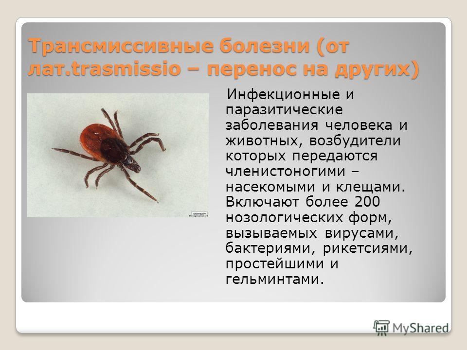 Трансмиссивные болезни (от лат.trasmissio – перенос на других) Инфекционные и паразитические заболевания человека и животных, возбудители которых передаются членистоногими – насекомыми и клещами. Включают более 200 нозологических форм, вызываемых вир