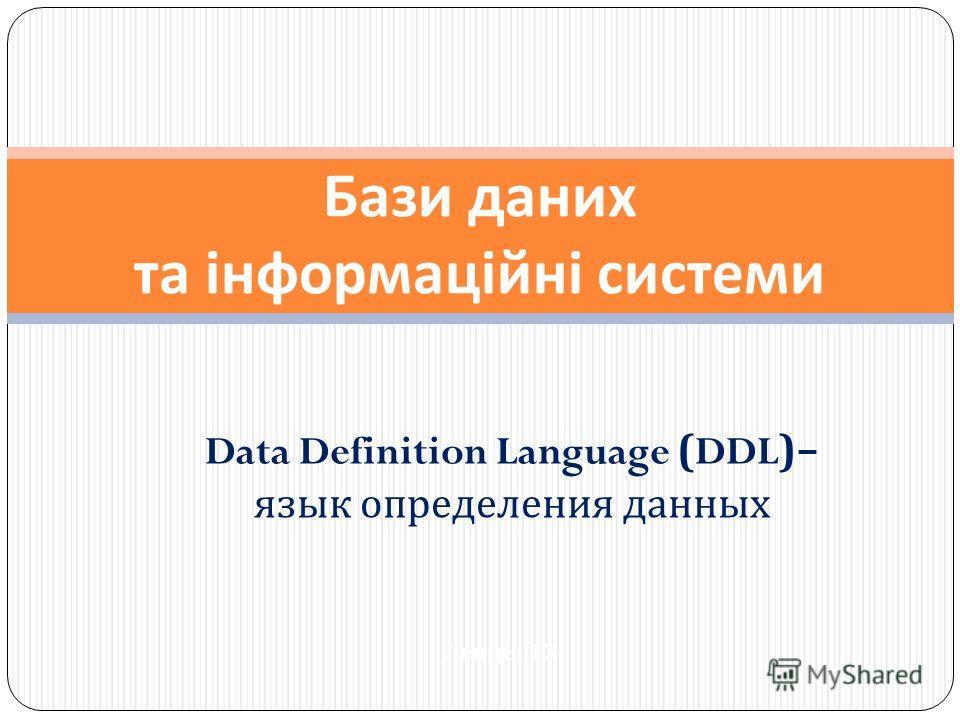 Data Definition Language (DDL)– язык определения данных Бази даних та інформаційні системи Лекція 13