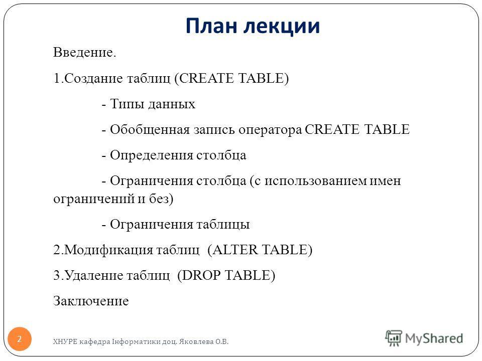 План лекции Введение. 1.Создание таблиц (CREATE TABLE) - Типы данных - Обобщенная запись оператора CREATE TABLE - Определения столбца - Ограничения столбца (с использованием имен ограничений и без) - Ограничения таблицы 2.Модификация таблиц (ALTER TA