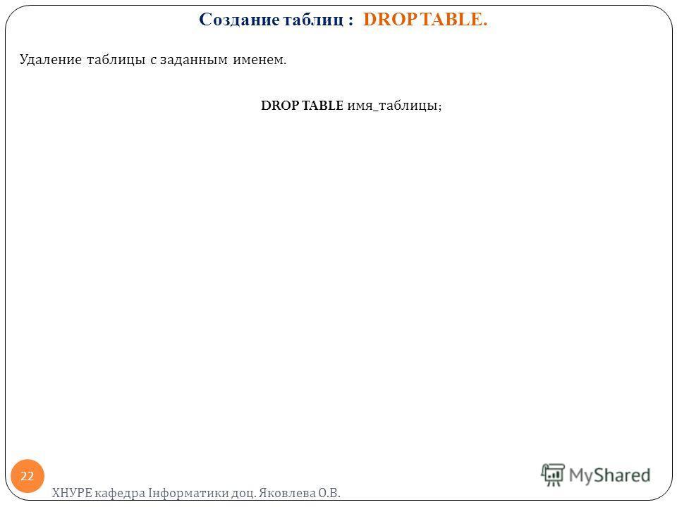 Создание таблиц : DROP TABLE. Удаление таблицы с заданным именем. DROP TABLE имя _ таблицы ; ХНУРЕ кафедра Інформатики доц. Яковлева О. В. 22