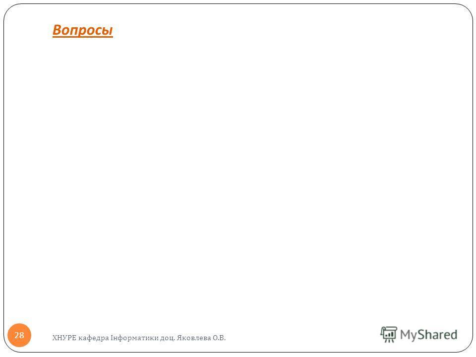 Вопросы ХНУРЕ кафедра Інформатики доц. Яковлева О.В. 28