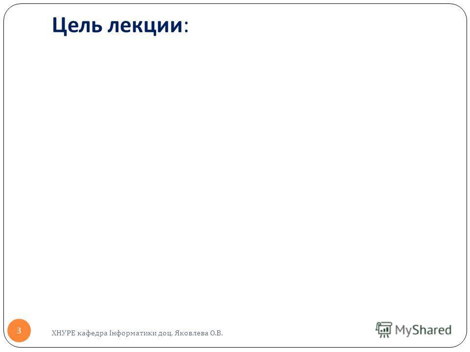 Цель лекции : ХНУРЕ кафедра Інформатики доц. Яковлева О.В. 3