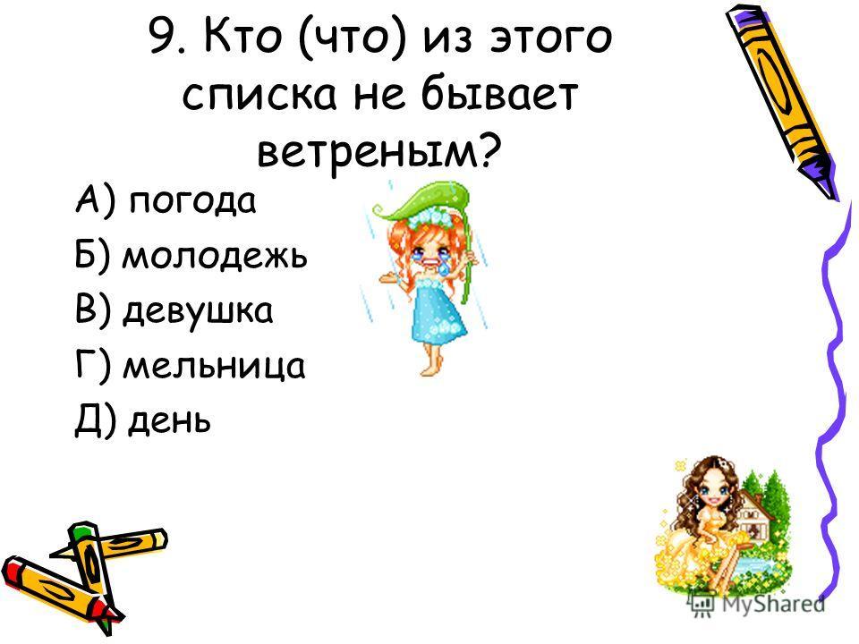 9. Кто (что) из этого списка не бывает ветреным? А) погода Б) молодежь В) девушка Г) мельница Д) день