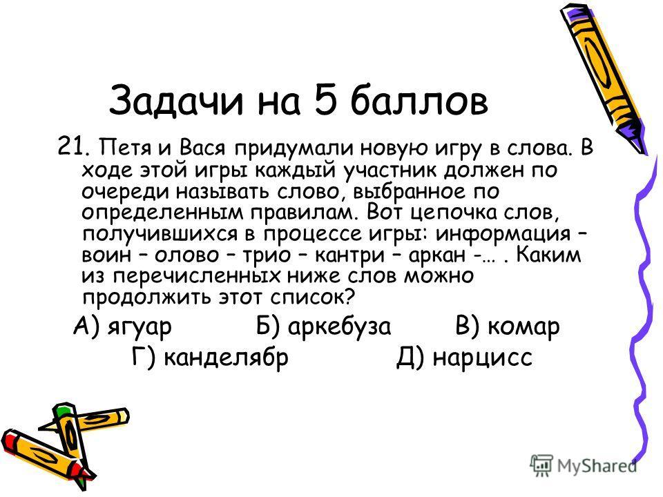 Задачи на 5 баллов 21. Петя и Вася придумали новую игру в слова. В ходе этой игры каждый участник должен по очереди называть слово, выбранное по определенным правилам. Вот цепочка слов, получившихся в процессе игры: информация – воин – олово – трио –