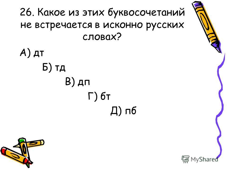 26. Какое из этих буквосочетаний не встречается в исконно русских словах? А) дт Б) тд В) дп Г) бт Д) пб