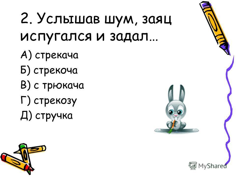 2. Услышав шум, заяц испугался и задал… А) стрекача Б) стрекоча В) с трюкача Г) стрекозу Д) стручка